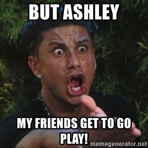 Pauly D - But ASHLEY My Friends get to go play!