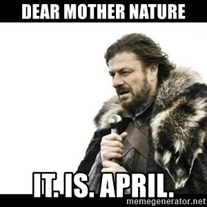 Winter is Coming - Dear Mother Nature It. Is. april.