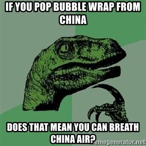 Philosoraptor - If you pop bubble wrap from china does that mean you can breath china air?