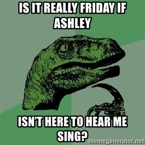 Philosoraptor - Is it really Friday if Ashley isn't here to hear me sing?