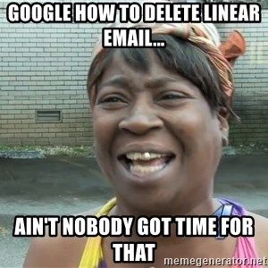 Ain`t nobody got time fot dat - Google how to delete linear email... ain't nobody got time for that