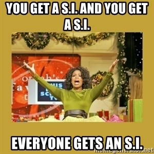 Oprah You get a - YOU GET A S.I. AND YOU GET A S.I. EVERYONE GETS AN S.I.