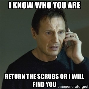 I don't know who you are... - I know who you are Return the scrubs or I will find you