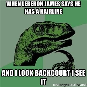 Philosoraptor - when leberon james says he has a hairline  and i look backcourt i see it