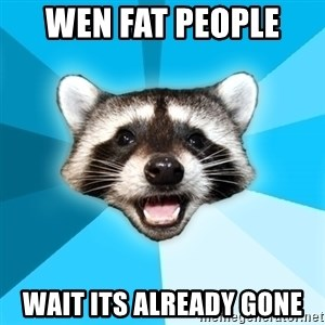 Lame Pun Coon - wen fat people  wait its already gone