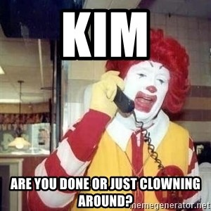 Ronald Mcdonald Call - Kim Are you done or just clowning around?