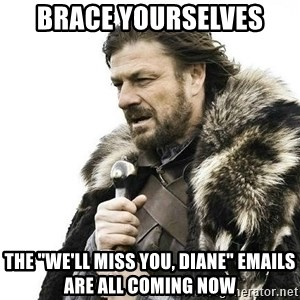 """Brace Yourself Winter is Coming. - Brace yourselves the """"we'll miss you, diane"""" emails are all coming now"""