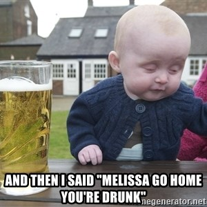 """drunk baby 1 - and then I said """"melissa go home you're drunk"""""""