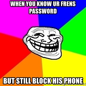 Trollface - when you know ur frens password but still block his phone
