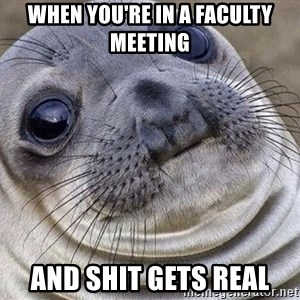 Awkward Moment Seal - when you're in a faculty meeting and shit gets real