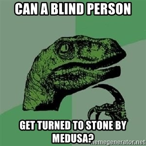 Philosoraptor - Can a blind person Get turned to stone by Medusa?