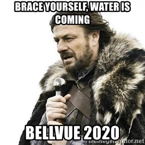Brace Yourself Winter is Coming. - Brace yourself, water is coming Bellvue 2020