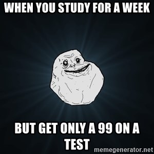 Forever Alone - When you study for a week  But get only a 99 on a test