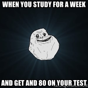 Forever Alone - When you study for a week And get and 80 on your test