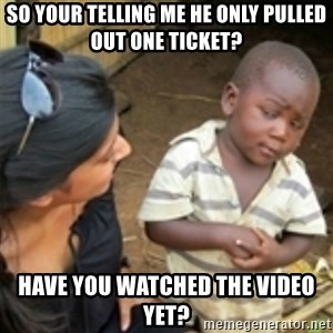 Skeptical african kid  - so your telling me he only pulled out one ticket? have you watched the video yet?