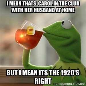 Kermit The Frog Drinking Tea - I mean thats  carol in the club with her husband at home  but i mean its the 1920's right