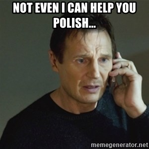 taken meme - Not even I can help you Polish...