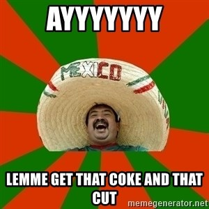 Successful Mexican - AYYYYYYY LEMME GET THAT COKE AND THAT CUT