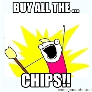 All the things - buy all the ... chips!!