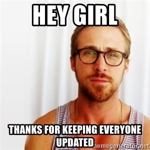 Ryan Gosling Hey  - HEY GIRL THANKS FOR KEEPING EVERYONE UPDATED