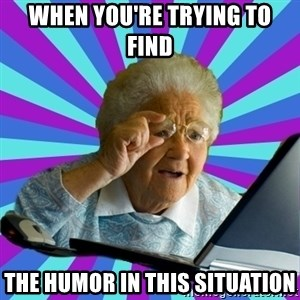 old lady - when you're trying to find the humor in this situation