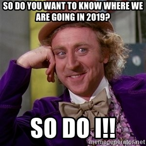 Willy Wonka - So do you want to know where we are going in 2019? So do I!!