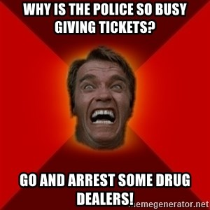 Angry Arnold - why is the police so busy giving tickets? go and arrest some drug dealers!