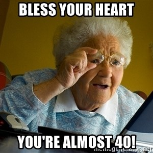 Internet Grandma Surprise - Bless your heart you're almost 40!