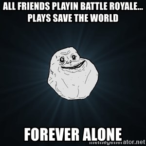 Forever Alone - All friends playin Battle royale... plays save the world Forever alone