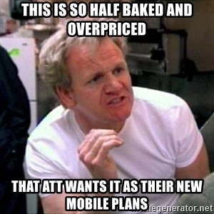 Gordon Ramsay - This is so half baked and overpriced  that ATT wants it as their new mobile plans