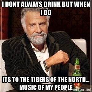 The Most Interesting Man In The World - I dont always drink but when I do Its to the Tigers Of The North... music of my people