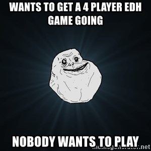 Forever Alone - Wants to get a 4 player EDH game going  Nobody wants to play