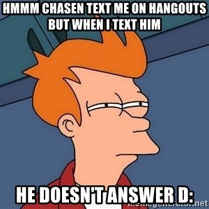 Futurama Fry - hmmm chasen text me on hangouts but when i text him he doesn't answer D: