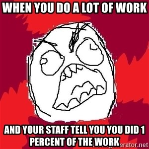 Rage FU - when you do a lot of work  and your staff tell you you did 1 percent of the work