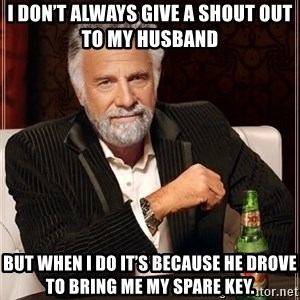The Most Interesting Man In The World - I don't always give a shout out to my husband    But when I do it's because he drove to bring me my spare key.