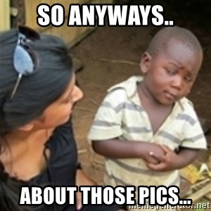 Skeptical african kid  - So anyways.. About those pics...