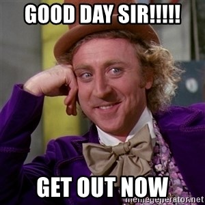 Willy Wonka - GOOD DAY SIR!!!!! get out now