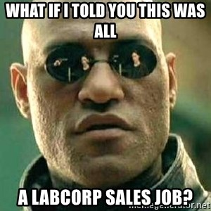 What if I told you / Matrix Morpheus - What if I told you this was all A LabCorp sales job?