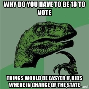 Philosoraptor - why do you have to be 18 to vote things would be easyer if kids where in charge of the state