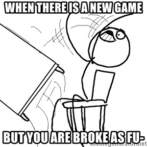 Desk Flip Rage Guy - When there is a new game But you are broke as fu-