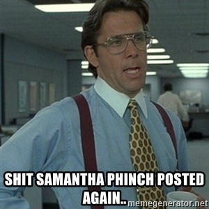 Office Space Boss - SHIT Samantha Phinch posted again..