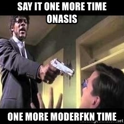 Say what again - SAY IT ONE MORE TIME ONASIS ONE MORE MODERFKN TIME