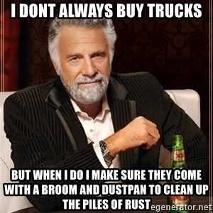 The Most Interesting Man In The World - I dont always buy trucks But when I do I make sure they come with a broom and dustpan to clean up the piles of rust