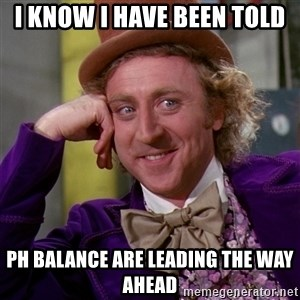 Willy Wonka - I know I have been told  PH Balance are leading the way ahead
