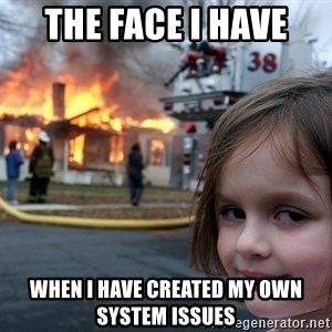 Disaster Girl - the face i have  when i have created my own system issues