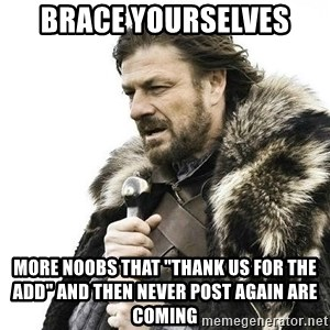 """Brace Yourself Winter is Coming. - Brace yourselves More noobs that """"Thank us for the add"""" and then never post again are coming"""