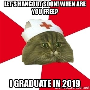 Nursing Student Cat - Let's hangout soon! When are you free? I graduate in 2019