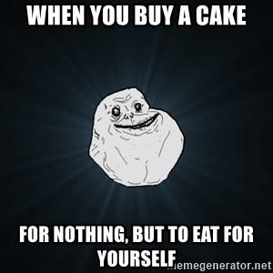 Forever Alone - WHEN YOU BUY A CAKE FOR NOTHING, BUT TO EAT FOR YOURSELF