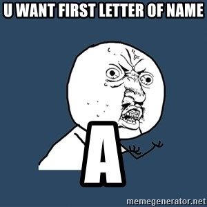 Y U No - U WANT FIRST LETTER OF NAME A