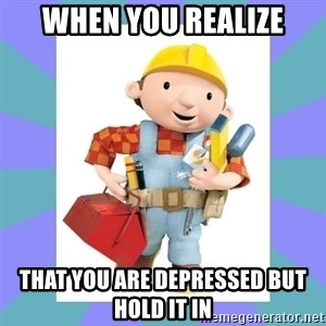 bob the builder - WHEN YOU REALIZE THAT YOU ARE DEPRESSED BUT HOLD IT IN